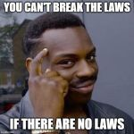 Thinking Black Guy | YOU CAN'T BREAK THE LAWS IF THERE ARE NO LAWS | image tagged in thinking black guy | made w/ Imgflip meme maker