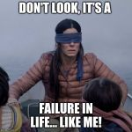 Bird Box Meme | DON'T LOOK, IT'S A FAILURE IN LIFE... LIKE ME! | image tagged in memes,bird box | made w/ Imgflip meme maker