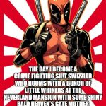 Deadpool Pick Up Lines Meme | THE DAY I BECOME A CRIME FIGHTING SH!T SWIZZLER WHO ROOMS WITH A BUNCH OF LITTLE WHINERS AT THE NEVERLAND MANSION WITH SOME SHINY BALD HEAVE | image tagged in memes,deadpool pick up lines | made w/ Imgflip meme maker