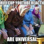 Babushkas On Facebook Meme | 2 GIRL 1 CUP YOUTUBE REACTIONS ARE UNIVERSAL | image tagged in memes,babushkas on facebook | made w/ Imgflip meme maker