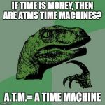 Philosoraptor Meme | IF TIME IS MONEY, THEN ARE ATMS TIME MACHINES? A.T.M.= A TIME MACHINE | image tagged in memes,philosoraptor | made w/ Imgflip meme maker