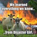 Evil Cows | We learned everything we know... ...from Disaster Girl. | image tagged in memes,evil cows,disaster girl | made w/ Imgflip meme maker