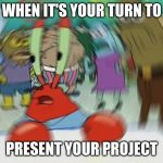 Mr Krabs Blur Meme Meme | WHEN IT'S YOUR TURN TO PRESENT YOUR PROJECT | image tagged in memes,mr krabs blur meme | made w/ Imgflip meme maker