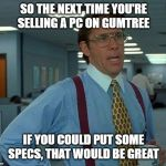 Selling a PC without specs | SO THE NEXT TIME YOU'RE SELLING A PC ON GUMTREE IF YOU COULD PUT SOME SPECS, THAT WOULD BE GREAT | image tagged in memes,that would be great,pc,gumtree,specs | made w/ Imgflip meme maker