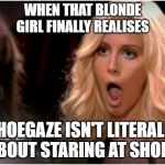Blonde girl finally realises | WHEN THAT BLONDE GIRL FINALLY REALISES SHOEGAZE ISN'T LITERALLY ABOUT STARING AT SHOES | image tagged in memes,so much drama,shoegaze memes | made w/ Imgflip meme maker