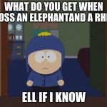South Park Craig Meme | WHAT DO YOU GET WHEN CROSS AN ELEPHANTAND A RHINO ELL IF I KNOW | image tagged in memes,south park craig | made w/ Imgflip meme maker