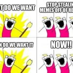 What Do We Want Meme | WHAT DO WE WANT STOP STEALING MEMES OFF OF REDDIT WHEN DO WE WANT IT NOW!! | image tagged in memes,what do we want | made w/ Imgflip meme maker