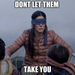 Bird Box Meme | DONT LET THEM TAKE YOU | image tagged in memes,bird box | made w/ Imgflip meme maker