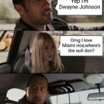 The Rock Driving Meme | Yep I'm Dwayne Johnson Omg I love Miami vice,where's the suit don? | image tagged in memes,the rock driving | made w/ Imgflip meme maker