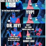 patrick not my wallet | SO YOU ARE A HACKER? YES, INDEED! DO YOU HACK VIDEO GAMES? YUP! OH, JOY! DON'T GET YOUR HOPES HIGH, KID. CAN YOU HACK MY GRADES AND GET ME A | image tagged in patrick not my wallet | made w/ Imgflip meme maker