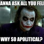 joker | I WANNA ASK ALL YOU FELLAS WHY SO APOLITICAL? | image tagged in joker | made w/ Imgflip meme maker