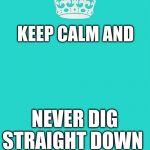 Keep Calm And Carry On Aqua Meme | KEEP CALM AND NEVER DIG STRAIGHT DOWN | image tagged in memes,keep calm and carry on aqua | made w/ Imgflip meme maker