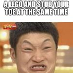 Impossibru Guy Original Meme | WHEN YOU STEP ON A LEGO AND STUB YOUR TOE AT THE SAME TIME | image tagged in memes,impossibru guy original | made w/ Imgflip meme maker