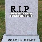 RIP headstone | PEOPLES SENSE OF HUMOUR. IT WAS FUN WHILE IT LASTED | image tagged in rip headstone | made w/ Imgflip meme maker