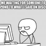 Computer Guy Meme | ME WAITING FOR SOMEONE TO RESPOND TO WHAT I SAID ON DISCORD | image tagged in memes,computer guy | made w/ Imgflip meme maker