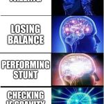 Expanding Brain Meme | FALLING LOSING BALANCE PERFORMING STUNT CHECKING IF GRAVITY STILL WORKS | image tagged in memes,expanding brain | made w/ Imgflip meme maker