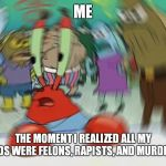 Show me who your friends are and I'll show you what you are. | ME THE MOMENT I REALIZED ALL MY FRIENDS WERE FELONS, RAPISTS, AND MURDERERS. | image tagged in memes,mr krabs blur meme | made w/ Imgflip meme maker