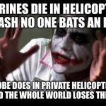 Joker Mind Loss | MARINES DIE IN HELICOPTER CRASH NO ONE BATS AN EYE KOBE DOES IN PRIVATE HELICOPTER CRASH AND THE WHOLE WORLD LOSES THEIR MINDS | image tagged in joker mind loss | made w/ Imgflip meme maker