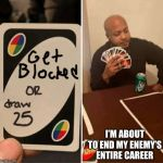 UNO Draw 25 Cards | I'M ABOUT TO END MY ENEMY'S ENTIRE CAREER | image tagged in uno draw 25 cards | made w/ Imgflip meme maker