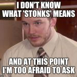 Afraid To Ask Andy (Closeup) Meme | I DON'T KNOW WHAT 'STONKS' MEANS AND AT THIS POINT I'M TOO AFRAID TO ASK | image tagged in memes,afraid to ask andy closeup | made w/ Imgflip meme maker
