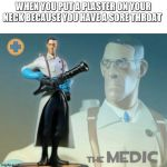 The medic tf2 | WHEN YOU PUT A PLASTER ON YOUR NECK BECAUSE YOU HAVE A SORE THROAT | image tagged in the medic tf2 | made w/ Imgflip meme maker