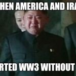 Kim Jong Un Sad Meme | WHEN AMERICA AND IRAN STARTED WW3 WITHOUT YOU | image tagged in memes,kim jong un sad,ww3,iran,america,wwiii | made w/ Imgflip meme maker