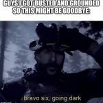 Bravo six going dark | GUYS I GOT BUSTED AND GROUNDED SO THIS MIGHT BE GOODBYE: | image tagged in bravo six going dark | made w/ Imgflip meme maker