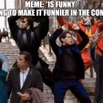 Joker,Peter Parker,Anakin and co dancing | MEME: *IS FUNNY* ME TRYING TO MAKE IT FUNNIER IN THE COMMENTS: | image tagged in joker peter parker anakin and co dancing | made w/ Imgflip meme maker