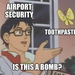 Is this a bomb | AIRPORT SECURITY TOOTHPASTE IS THIS A BOMB? | image tagged in memes,is this a pigeon,tsa,toothpaste,butterfly | made w/ Imgflip meme maker