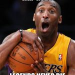 Kobe Bryant | R.I.P KOBE LEGENDS NEVER DIE | image tagged in kobe bryant | made w/ Imgflip meme maker