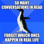 Socially Awkward Penguin Meme | SO MANY CONVERSATIONS IN HEAD FORGET WHICH ONES HAPPEN IN REAL LIFE | image tagged in memes,socially awkward penguin | made w/ Imgflip meme maker