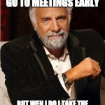 i don't always | I DONT ALWAYS GO TO MEETINGS EARLY BUT WEN I DO I TAKE THE BACK SEAT N UNDSTAND NOTHING | image tagged in i don't always | made w/ Imgflip meme maker