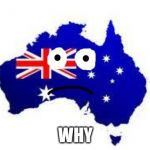 australia | WHY | image tagged in australia | made w/ Imgflip meme maker