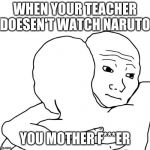 I Know That Feel Bro Meme | WHEN YOUR TEACHER DOESEN'T WATCH NARUTO YOU MOTHER F***ER | image tagged in memes,i know that feel bro | made w/ Imgflip meme maker
