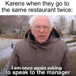 I am once again asking for your financial support | Karens when they go to the same restaurant twice: to speak to the manager | image tagged in i am once again asking for your financial support | made w/ Imgflip meme maker