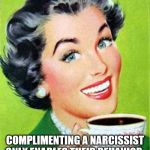 Vintage Woman Drinking Coffee | COMPLIMENTING A NARCISSIST ONLY ENABLES THEIR BEHAVIOR. | image tagged in vintage woman drinking coffee | made w/ Imgflip meme maker
