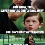 sad johny depp | YOU KNOW, THE SUPERBOWL IS ONLY 3 DAYS AWAY BUT I DON'T REALLY WATCH FOOTBALL AT LEAST YOU HAVE THE COMMERCIALS AND FOOD TO LOOK FORWARD TO | image tagged in sad johny depp | made w/ Imgflip meme maker