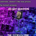 Do not question the elevated one | colonists: doesn't like tea prices the british empire: | image tagged in do not question the elevated one | made w/ Imgflip meme maker