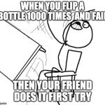 Table Flip Guy Meme | WHEN YOU FLIP A BOTTLE 1000 TIMES  AND FAIL THEN YOUR FRIEND DOES IT FIRST TRY | image tagged in memes,table flip guy | made w/ Imgflip meme maker