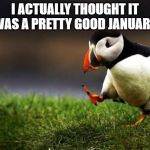Unpopular Opinion Puffin Meme | I ACTUALLY THOUGHT IT WAS A PRETTY GOOD JANUARY | image tagged in memes,unpopular opinion puffin,january,2020 | made w/ Imgflip meme maker