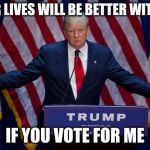Donald Trump | YOUR LIVES WILL BE BETTER WITH ME IF YOU VOTE FOR ME | image tagged in donald trump | made w/ Imgflip meme maker