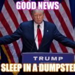 Donald Trump | GOOD NEWS I SLEEP IN A DUMPSTER | image tagged in donald trump | made w/ Imgflip meme maker