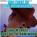 yeet | AHH I DONT DO THE HOMEWARNING SNAP MY NOSE I DONT DO THE HOMEWORK | image tagged in yeet | made w/ Imgflip meme maker