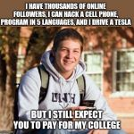 Anyone else getting annoyed with the sense of entitlement college students expect? | I HAVE THOUSANDS OF ONLINE FOLLOWERS, I CAN HACK A CELL PHONE, PROGRAM IN 5 LANGUAGES, AND I DRIVE A TESLA BUT I STILL EXPECT YOU TO PAY FOR | image tagged in college freshman,entitlement,jobless | made w/ Imgflip meme maker