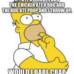 Homer Simpson Hmmmm | IF I ATE A CHICKEN AND THE CHICKEN ATE A BUG AND THE BUG ATE POOP AND I THROW UP, WOULD I BARF CRAP | image tagged in homer simpson hmmmm | made w/ Imgflip meme maker