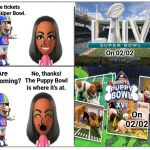 The Super Bowl and the Puppy Bowl | I have tickets to the Super Bowl. On 02/02 Are you coming? No, thanks! The Puppy Bowl is where it's at. On 02/02 | image tagged in 4 square grid,memes,meme,super bowl,football,nfl football | made w/ Imgflip meme maker