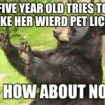 How About No Bear Meme | FIVE YEAR OLD TRIES TO MAKE HER WIERD PET LICK U | image tagged in memes,how about no bear | made w/ Imgflip meme maker