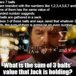 Hangover Math | There are 7 balls which are branded with the numbers like 1,2,3,4,5,6,7 and each one of them has the same value of the branded number sugges | image tagged in hangover math | made w/ Imgflip meme maker