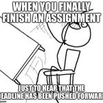 Table Flip Guy Meme | WHEN YOU FINALLY FINISH AN ASSIGNMENT JUST TO HEAR THAT THE DEADLINE HAS BEEN PUSHED FORWARD | image tagged in memes,table flip guy | made w/ Imgflip meme maker