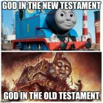 Thomas the creepy tank engine | GOD IN THE NEW TESTAMENT GOD IN THE OLD TESTAMENT | image tagged in thomas the creepy tank engine | made w/ Imgflip meme maker